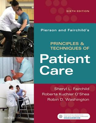 Pierson and Fairchild's Principles & Techniques of Patient Care - Fairchild, Sheryl L, and O'Shea, Roberta Kuchler, and Washington, Robin