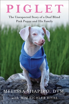Piglet: The Unexpected Story of a Deaf, Blind, Pink Puppy and His Family - Shapiro, Melissa, DVM, and Eichler Rivas, MIM