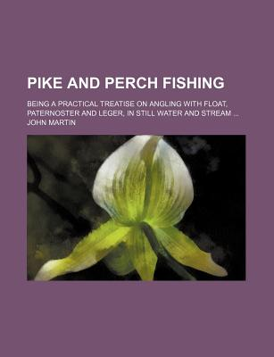 Pike and Perch Fishing: Being a Practical Treatise on Angling with Float, Paternoster, and Leger, in Still Water and Stream (1898) - Martin, John