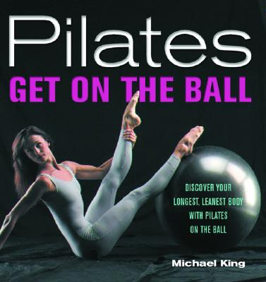 Pilates: Get on the Ball: Discover Your Longest, Leanest Body with Pilates on the Ball - King, Michael