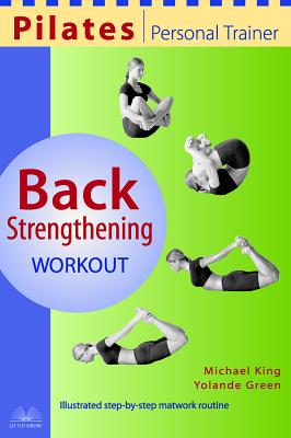 Pilates Personal Trainer Back Strengthening Workout: Illustrated Step-By-Step Matwork Routine - King, Michael, and Green, Yolande