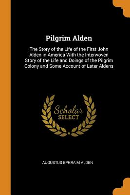 Pilgrim Alden: The Story of the Life of the First John Alden in America with the Interwoven Story of the Life and Doings of the Pilgrim Colony and Some Account of Later Aldens - Alden, Augustus Ephraim