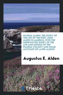 Pilgrim Alden; The Story of the Life of the First John Alden in America with the Interwoven Story of the Life and Doings of the Pilgrim Colony and Some Account of Later Aldens - Alden, Augustus E
