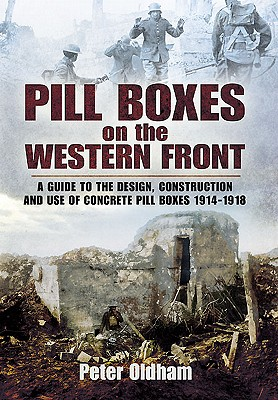 Pill Boxes on the Western Front: A Guide to the Design, Construction and Use of Concrete Pill Boxes, 1914-1918 - Oldham, Peter