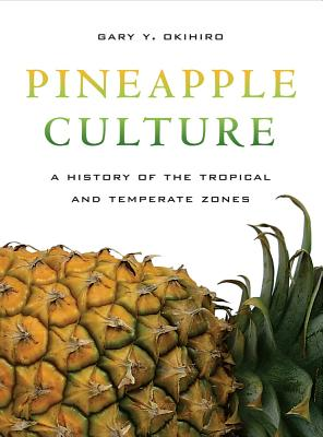 Pineapple Culture: A History of the Tropical and Temperate Zones - Okihiro, Gary Y