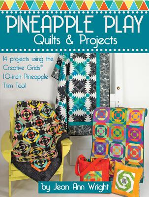 Pineapple Play Quilts & Projects: 14 Projects Using the Creative Grids(r) 10-Inch Pineapple Trim Tool - Wright, Jean Ann