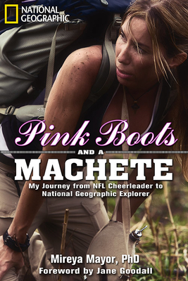 Pink Boots and a Machete: My Journey from NFL Cheerleader to National Geographic Explorer - Mayor, Mireya, and Goodall, Jane, Dr., Ph.D. (Foreword by)