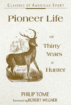 Pioneer Life or Thirty Years a Hunter - Tome, Philip, and Wegner, Robert (Foreword by)