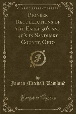 Pioneer Recollections of the Early 30's and 40's in Sandusky County, Ohio (Classic Reprint) - Bowland, James Mitchell