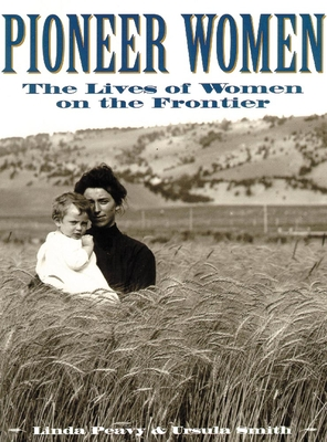 Pioneer Women: The Lives of Women on the Frontier - Peavy, Linda, and Smith, Ursula