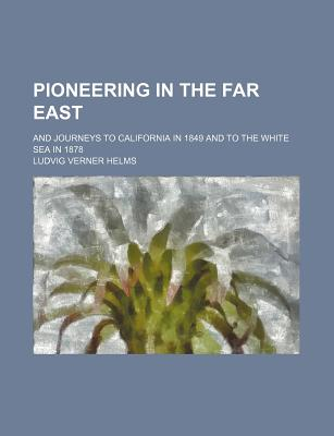 Pioneering in the Far East: And Journeys to California in 1849 and to the White Sea in 1878 (1882) - Helms, Ludvig Verner