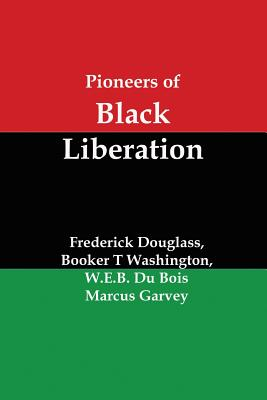Pioneers of Black Liberation: Writings from the Early African-American Champions of Civil Rights and Racial Equality - Douglass, Frederick, and Washington, Booker T, and Du Bois, W E B, PH.D.