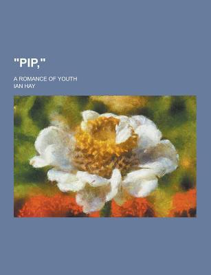 Pip; A Romance of Youth: , - Hay, Ian
