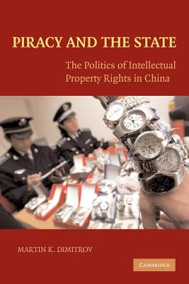Piracy and the State: The Politics of Intellectual Property Rights in China - Dimitrov, Martin
