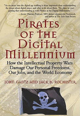 Pirates of the Digital Millennium: How the Intellectual Property Wars Damage Our Personal Freedoms, Our Jobs, and the World Economy - Gantz, John
