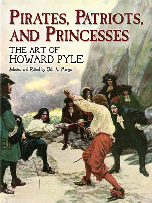 Pirates, Patriots, and Princesses: The Art of Howard Pyle - Pyle, Howard, and Menges, Jeff A (Editor)