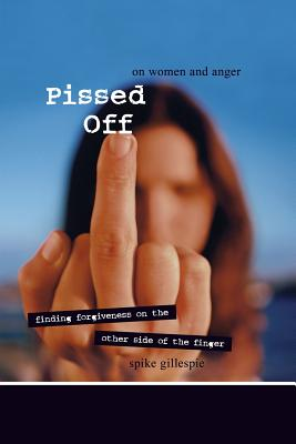 Pissed Off: On Women and Anger: Finding Forgiveness on the Other Side of the Finger - Gillespie, Spike