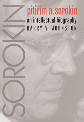 Pitirim Sorokin: An Intellectual Biography - Johnston, Barry V