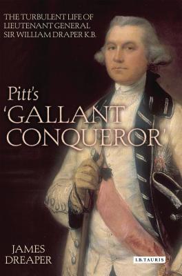 Pitt's 'Gallant Conqueror': The Turbulent Life of Lieutenant-General Sir William Draper K.B. - Dreaper, James