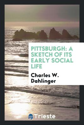 Pittsburgh: A Sketch of Its Early Social Life - Dahlinger, Charles W