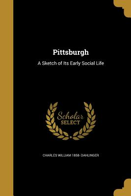 Pittsburgh: A Sketch of Its Early Social Life - Dahlinger, Charles William 1858-