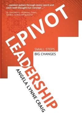 Pivot Leadership: Small Steps ... Big Changes - Craig, Angela Lynne