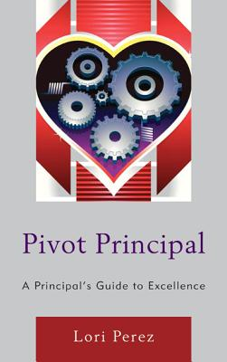 Pivot Principal: A Principal's Guide to Excellence - Perez, Lori
