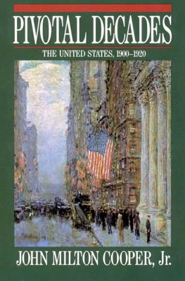 Pivotal Decades: The United States, 1900-1920 - Cooper, John Milton