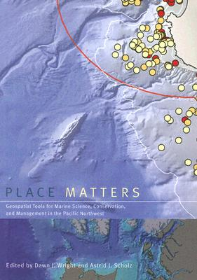 Place Matters: Geospatial Tools for Marine Science, Conservation, and Management in the Pacific Northwest - Wright, Dawn J (Editor)