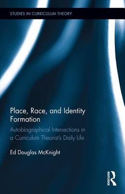 Place, Race, and Identity Formation: Autobiographical Intersections in a Curriculum Theorist's Daily Life - McKnight, Ed Douglas