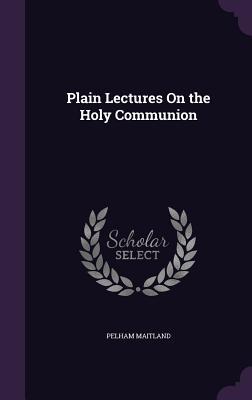 Plain Lectures on the Holy Communion - Maitland, Pelham