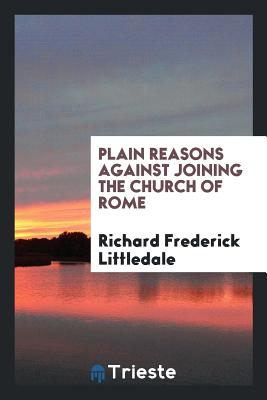 Plain Reasons Against Joining the Church of Rome - Littledale, Richard Frederick