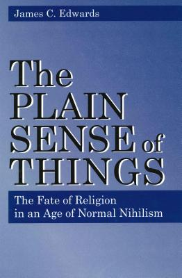 Plain Sense of Things - Ppr.: The Fate of Religion in an Age of Normal Nihilism - Edwards, James C