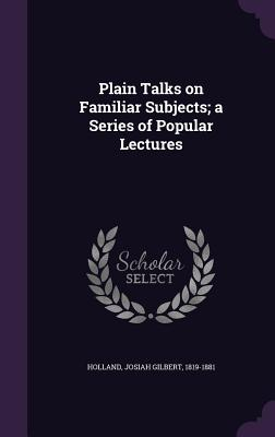 Plain Talks on Familiar Subjects; A Series of Popular Lectures - Holland, Josiah Gilbert 1819-1881 (Creator)
