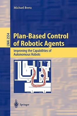 Plan-Based Control of Robotic Agents: Improving the Capabilities of Autonomous Robots - Beetz, Michael