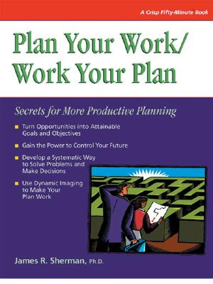 Plan Your Work/Work Your Plan: Secrets for More Productive Planning - Sherman, Jim, and Sherman, James, and Hicks, Tony (Editor)