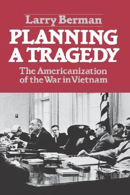 Planning a Tragedy: The Americanization of the War in Vietnam /]clarry Berman - Berman, Larry