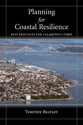 Planning for Coastal Resilience: Best Practices for Calamitous Times - Beatley, Timothy, Professor