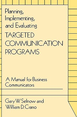 Planning, Implementing, and Evaluating Targeted Communication Programs: A Manual for Business Communicators - Selnow, Gary W, and Crano, William D