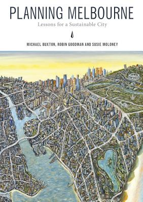 Planning Melbourne: Lessons for a Sustainable City - Buxton, Michael (Editor), and Goodman, Robin (Editor), and Moloney, Susie (Editor)