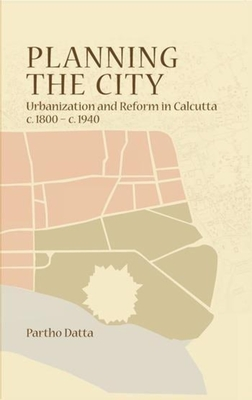 Planning the City - Urbanization and Reform in Calcutta, c. 1800 - c. 1940 - Datta, Partho