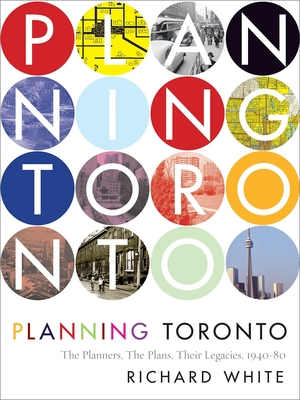 Planning Toronto: The Planners, the Plans, Their Legacies, 1940-80 - White, Richard