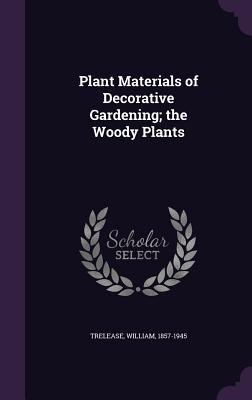 Plant Materials of Decorative Gardening; The Woody Plants - Trelease, William