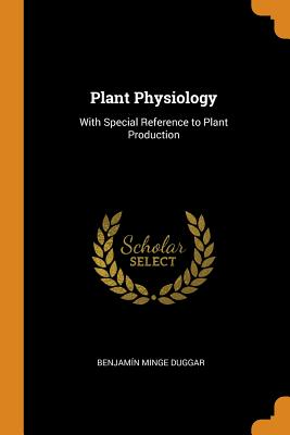 Plant Physiology: With Special Reference to Plant Production - Duggar, Benjamin Minge