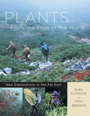 Plants from the Edge of the World: New Explorations in the Far East - Flanagan, Mark, and Kirkham, Tony