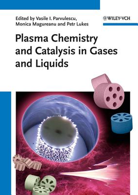 Plasma Chemistry and Catalysis in Gases and Liquids - Parvulescu, Vasile I. (Editor), and Magureanu, Monica (Editor), and Lukes, Petr (Editor)