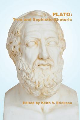 Plato: True and Sophistic Rhetoric - Erickson, Keith V. (Volume editor)