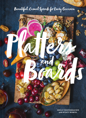 Platters and Boards: Beautiful, Casual Spreads for Every Occasion - Westerhausen, Shelly, and Worcel, Wyatt