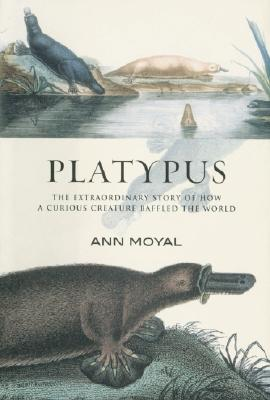 Platypus: The Extraordinary Story of How a Curious Creature Baffled the World - Moyal, Ann, Professor