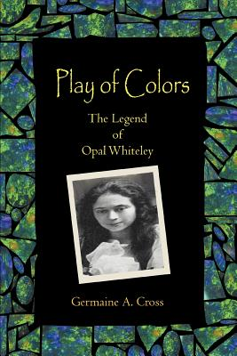 Play of Colors: The Legend of Opal Whiteley - Cross, Germaine A